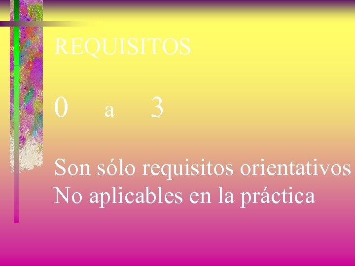 REQUISITOS 0 a 3 Son sólo requisitos orientativos No aplicables en la práctica