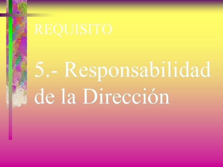 REQUISITO 5. - Responsabilidad de la Dirección
