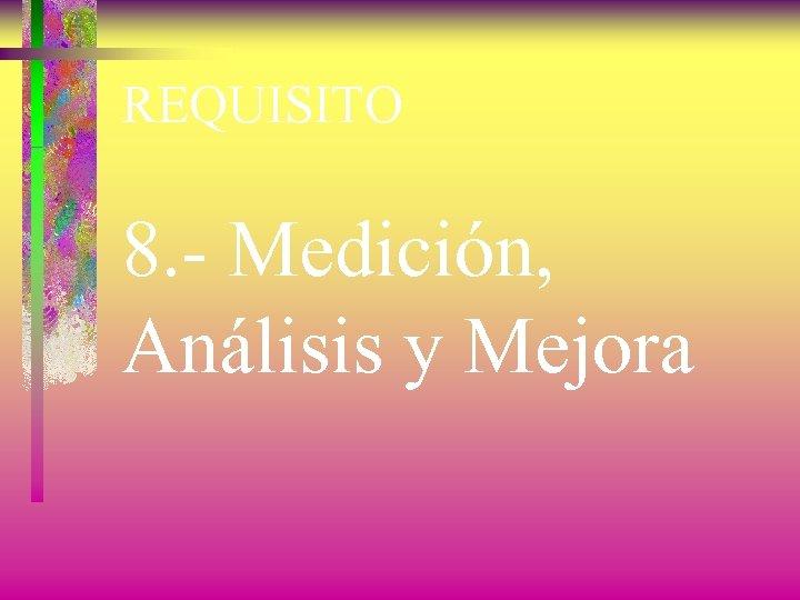 REQUISITO 8. - Medición, Análisis y Mejora