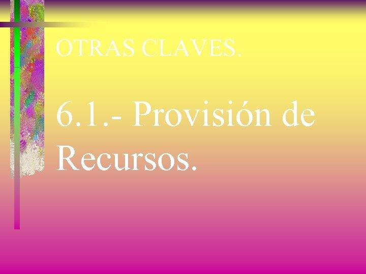 OTRAS CLAVES. 6. 1. - Provisión de Recursos.