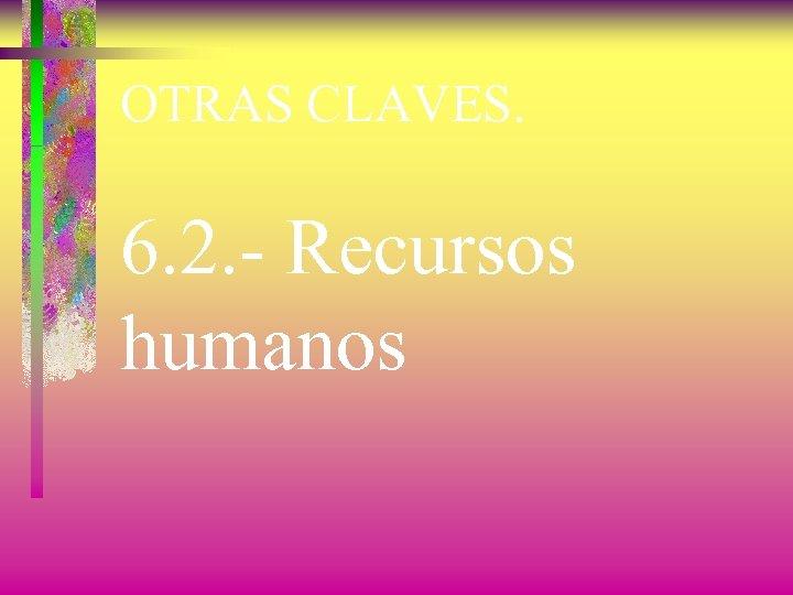 OTRAS CLAVES. 6. 2. - Recursos humanos