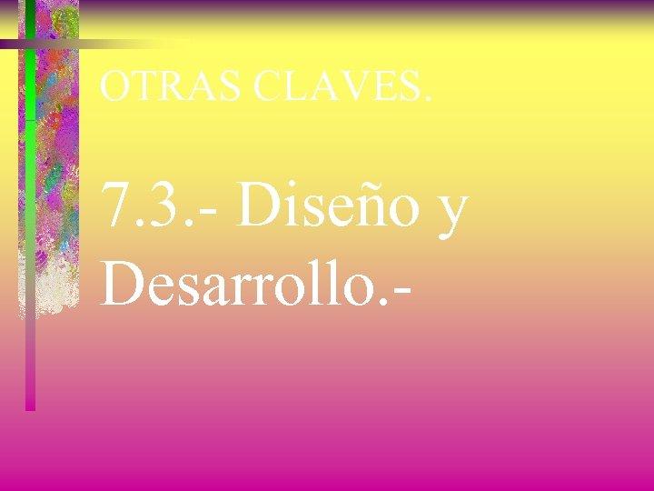 OTRAS CLAVES. 7. 3. - Diseño y Desarrollo. -