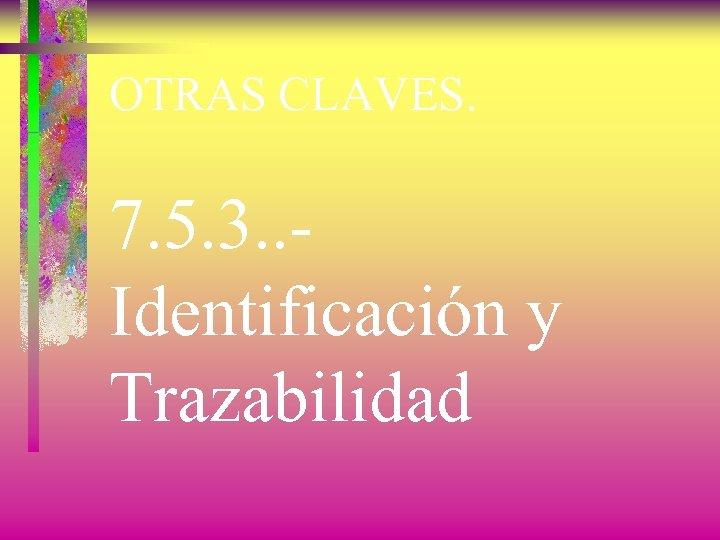 OTRAS CLAVES. 7. 5. 3. . Identificación y Trazabilidad