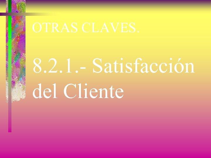 OTRAS CLAVES. 8. 2. 1. - Satisfacción del Cliente