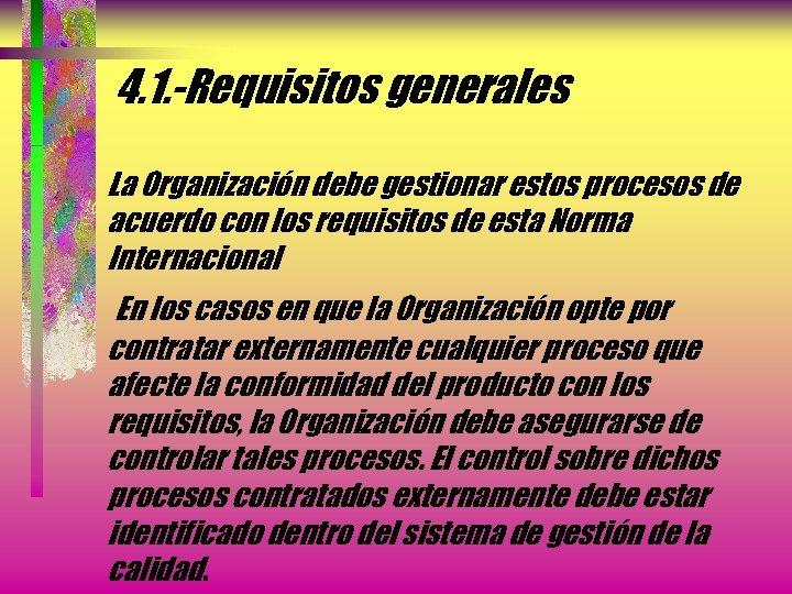 4. 1. -Requisitos generales La Organización debe gestionar estos procesos de acuerdo con los