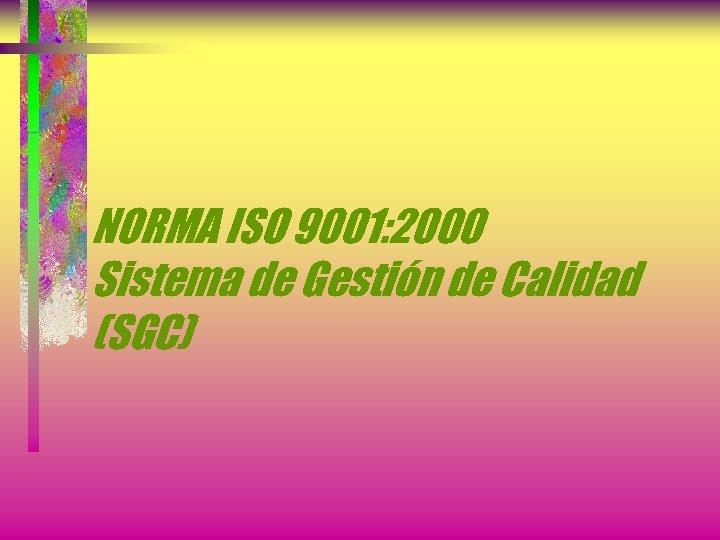 NORMA ISO 9001: 2000 Sistema de Gestión de Calidad (SGC)