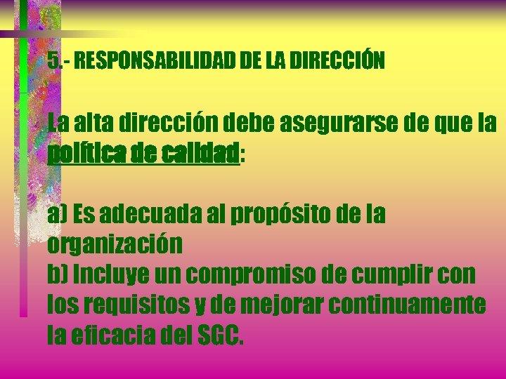 5. - RESPONSABILIDAD DE LA DIRECCIÓN La alta dirección debe asegurarse de que la