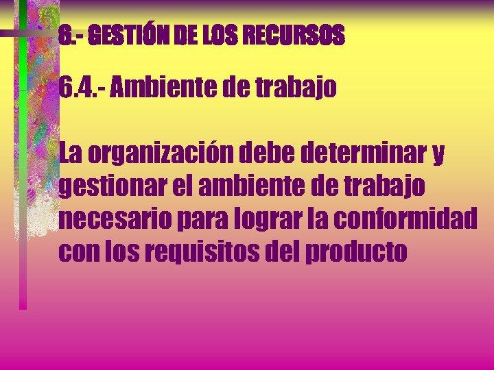 6. - GESTIÓN DE LOS RECURSOS 6. 4. - Ambiente de trabajo La organización