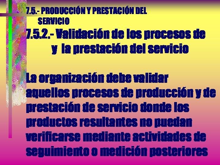 7. 5. - PRODUCCIÓN Y PRESTACIÓN DEL SERVICIO 7. 5. 2. - Validación de