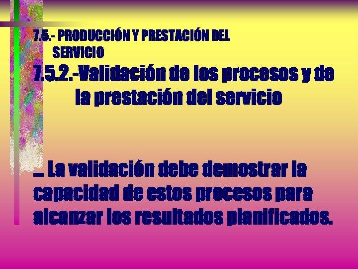 7. 5. - PRODUCCIÓN Y PRESTACIÓN DEL SERVICIO 7. 5. 2. -Validación de los