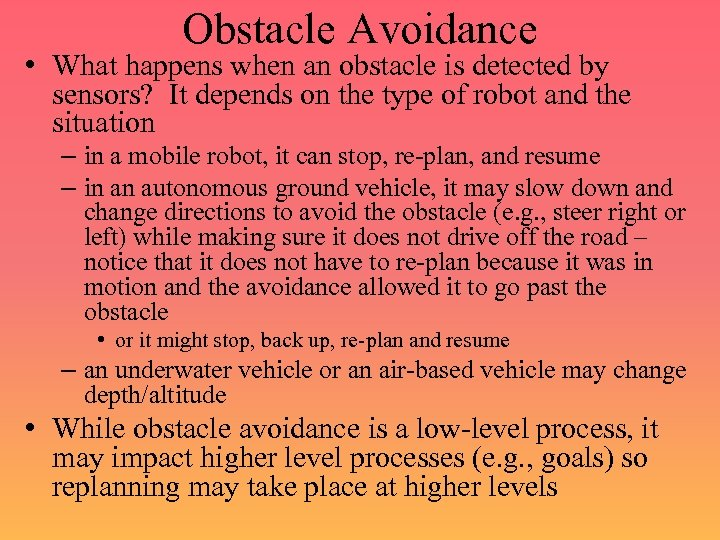 Obstacle Avoidance • What happens when an obstacle is detected by sensors? It depends