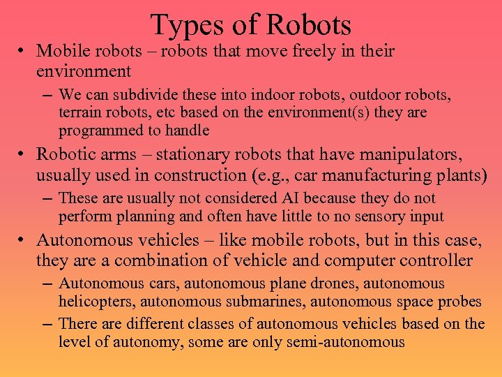 Types of Robots • Mobile robots – robots that move freely in their environment
