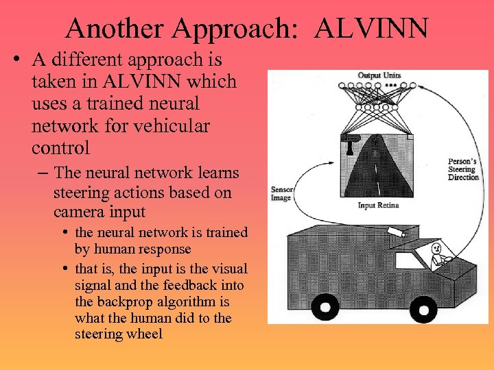 Another Approach: ALVINN • A different approach is taken in ALVINN which uses a