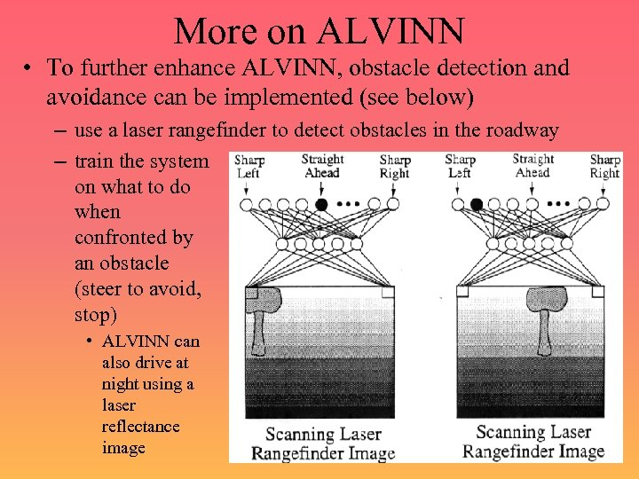 More on ALVINN • To further enhance ALVINN, obstacle detection and avoidance can be