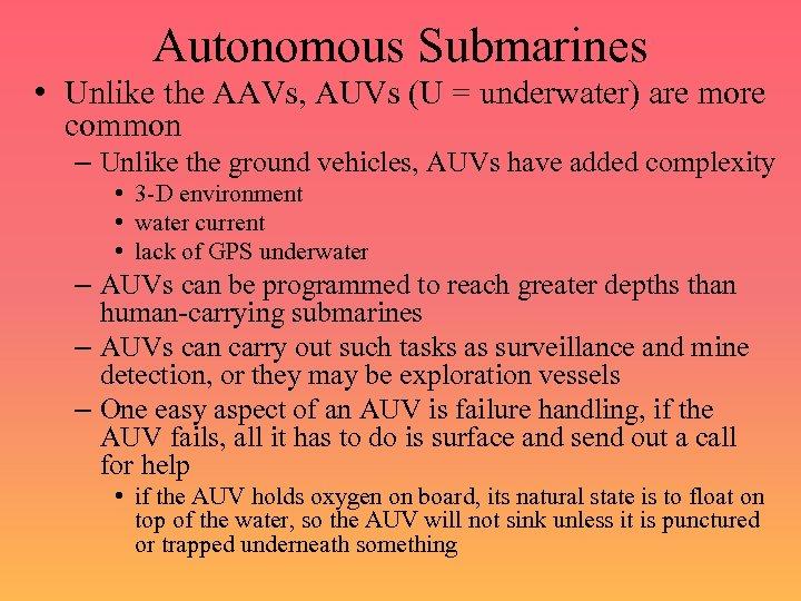 Autonomous Submarines • Unlike the AAVs, AUVs (U = underwater) are more common –
