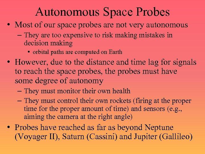 Autonomous Space Probes • Most of our space probes are not very autonomous –