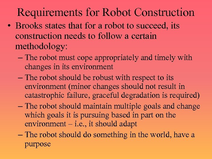 Requirements for Robot Construction • Brooks states that for a robot to succeed, its