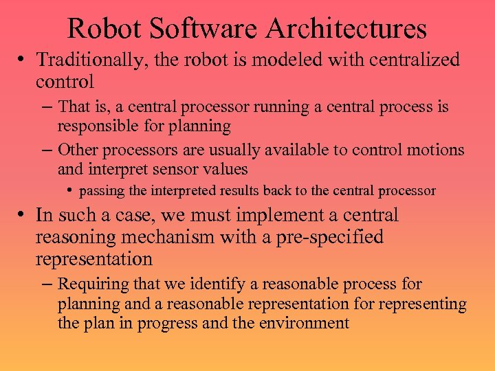 Robot Software Architectures • Traditionally, the robot is modeled with centralized control – That