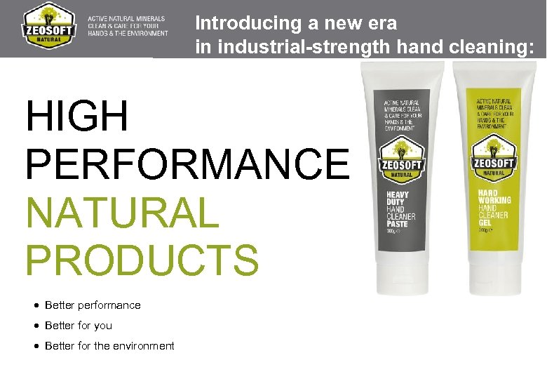 Introducing a new era in industrial-strength hand cleaning: HIGH PERFORMANCE NATURAL PRODUCTS · Better