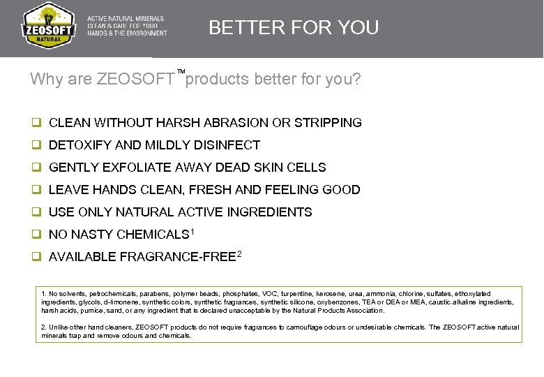 BETTER FOR YOU TM Why are ZEOSOFT products better for you? q CLEAN WITHOUT