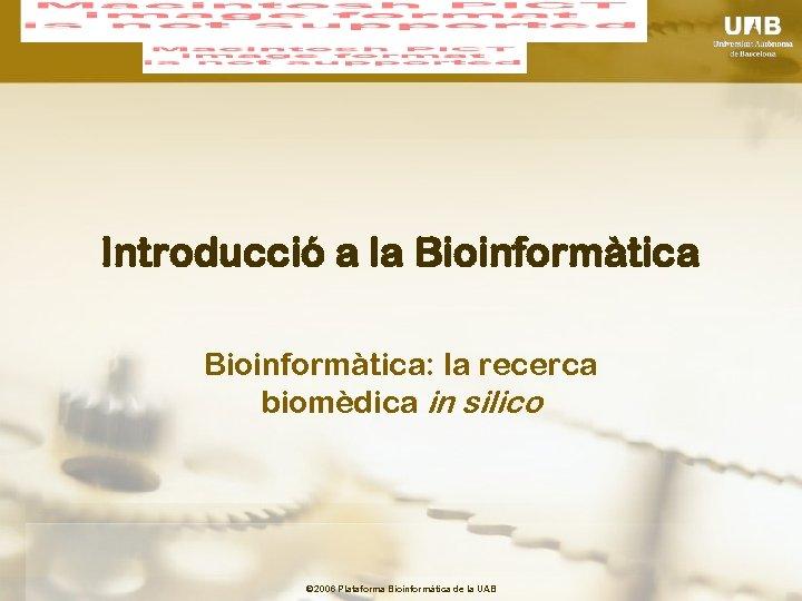 Introducció a la Bioinformàtica: la recerca biomèdica in silico © 2006 Plataforma Bioinformàtica de