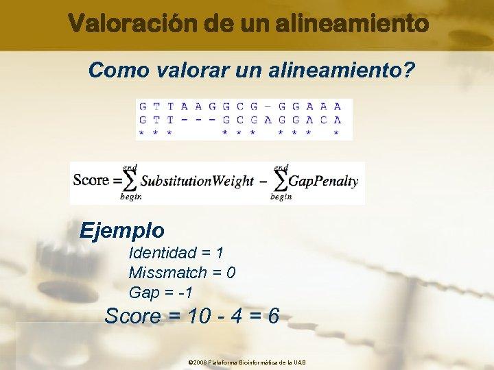 Valoración de un alineamiento Como valorar un alineamiento? Ejemplo Identidad = 1 Missmatch =