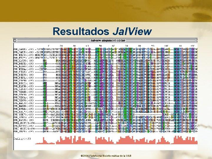 Resultados Jal. View © 2006 Plataforma Bioinformàtica de la UAB