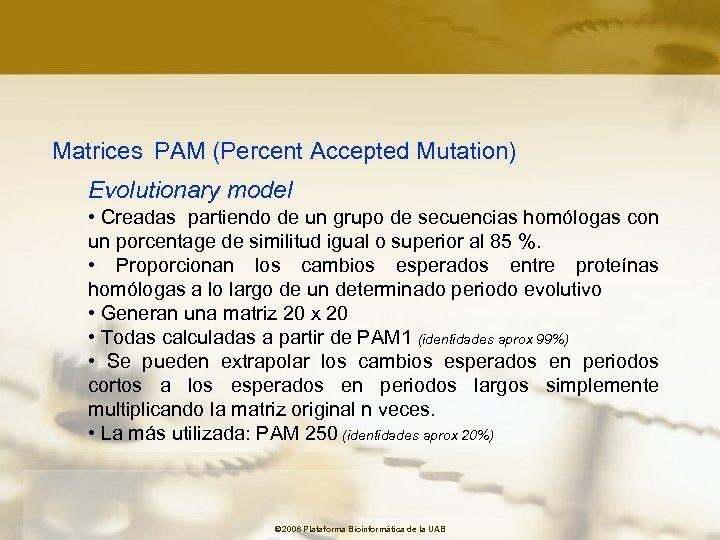 Matrices PAM (Percent Accepted Mutation) Evolutionary model • Creadas partiendo de un grupo de