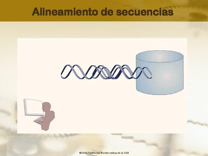 Alineamiento de secuencias © 2006 Plataforma Bioinformàtica de la UAB