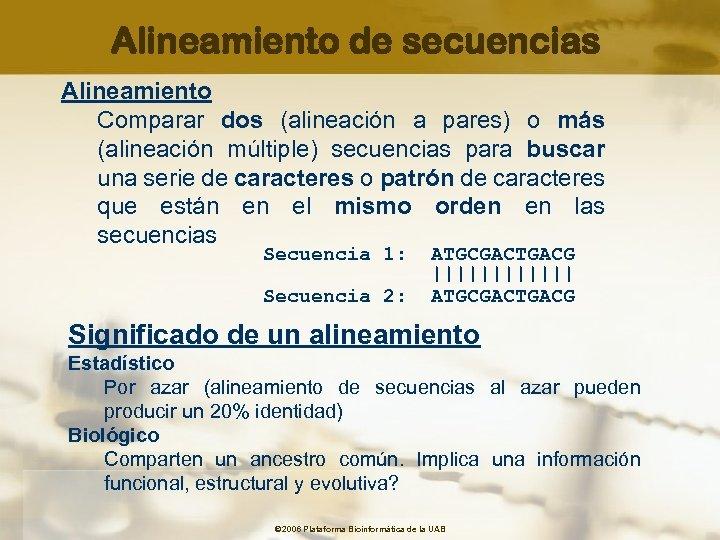 Alineamiento de secuencias Alineamiento Comparar dos (alineación a pares) o más (alineación múltiple) secuencias