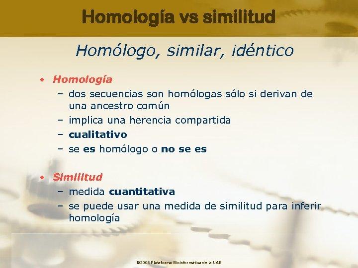 Homología vs similitud Homólogo, similar, idéntico • Homología – dos secuencias son homólogas sólo