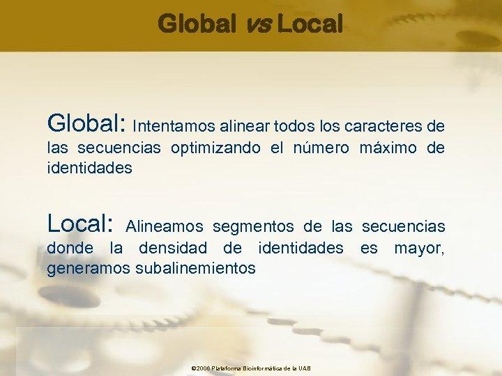 Global vs Local Global: Intentamos alinear todos los caracteres de las secuencias optimizando el