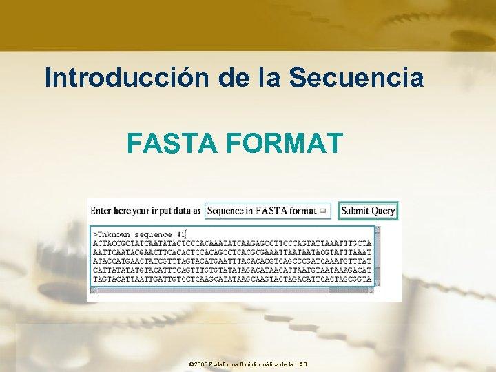 Introducción de la Secuencia FASTA FORMAT © 2006 Plataforma Bioinformàtica de la UAB