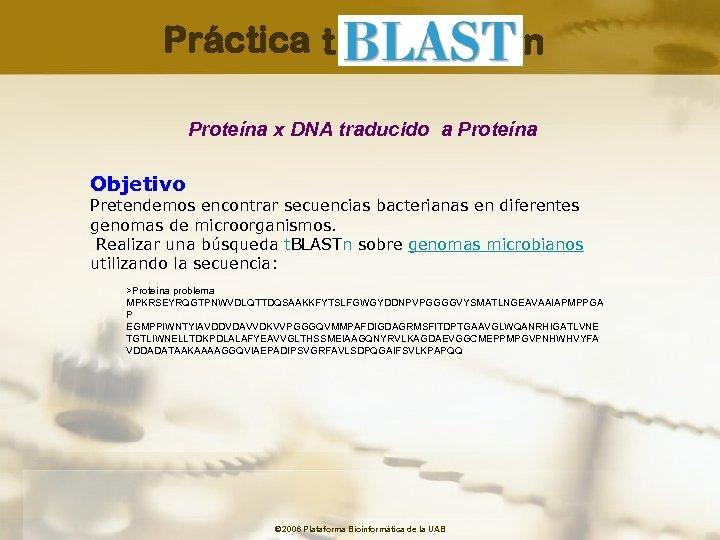 Práctica t n Proteína x DNA traducido a Proteína Objetivo Pretendemos encontrar secuencias bacterianas