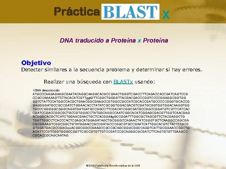 Práctica X DNA traducido a Proteína x Proteína Objetivo Detectar similares a la secuencia