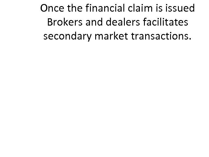 Once the financial claim is issued Brokers and dealers facilitates secondary market transactions.