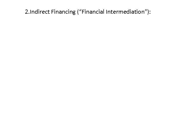 "2. Indirect Financing (""Financial Intermediation""):"