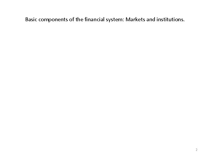 Basic components of the financial system: Markets and institutions. 2