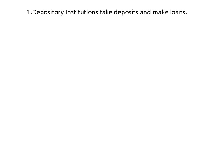 1. Depository Institutions take deposits and make loans.