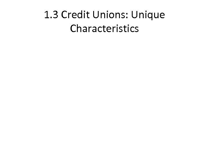1. 3 Credit Unions: Unique Characteristics