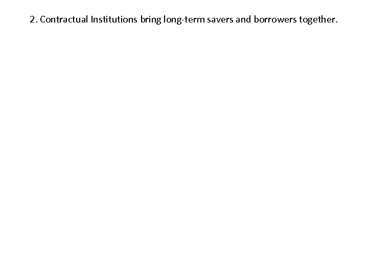 2. Contractual Institutions bring long-term savers and borrowers together.