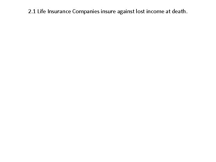 2. 1 Life Insurance Companies insure against lost income at death.