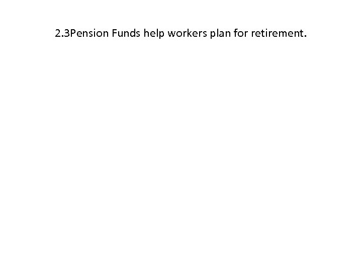 2. 3 Pension Funds help workers plan for retirement.
