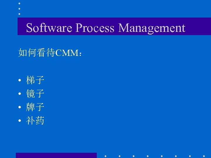 Software Process Management 如何看待CMM: • • 梯子 镜子 牌子 补药