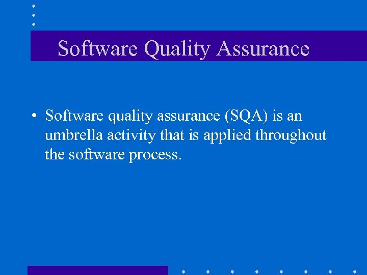 Software Quality Assurance • Software quality assurance (SQA) is an umbrella activity that is