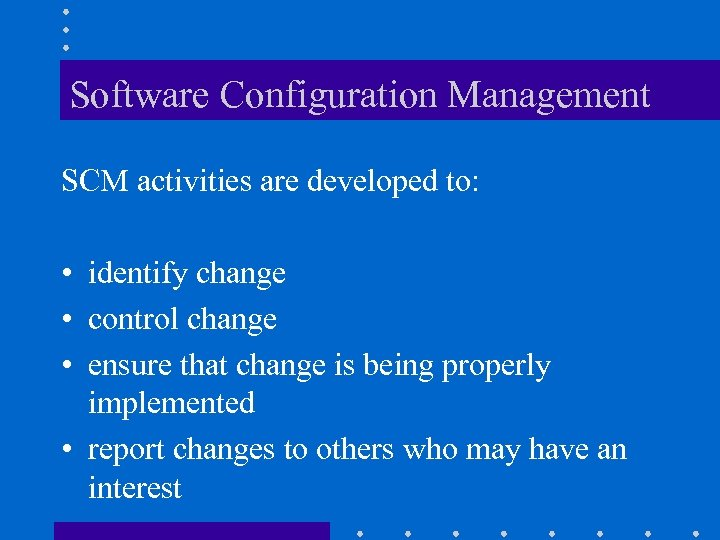 Software Configuration Management SCM activities are developed to: • identify change • control change