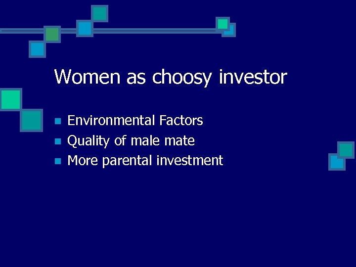 Women as choosy investor n n n Environmental Factors Quality of male mate More