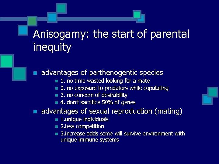 Anisogamy: the start of parental inequity n advantages of parthenogentic species n n n
