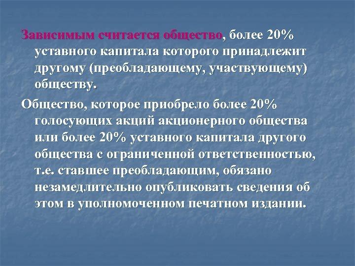 Зависимым считается общество, более 20% уставного капитала которого принадлежит другому (преобладающему, участвующему) обществу. Общество,