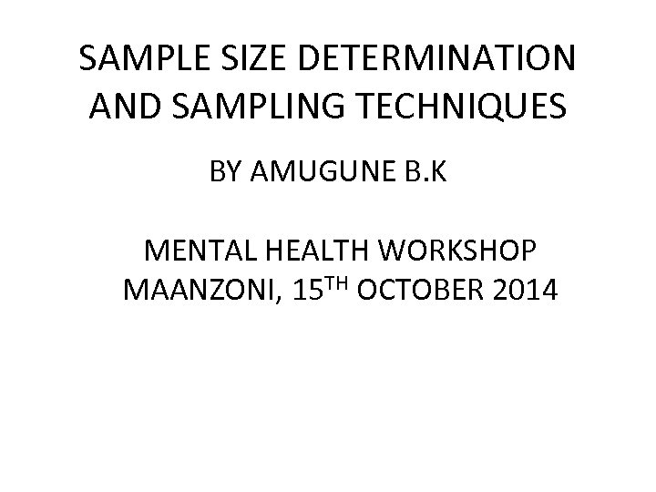 SAMPLE SIZE DETERMINATION AND SAMPLING TECHNIQUES BY AMUGUNE B. K MENTAL HEALTH WORKSHOP MAANZONI,